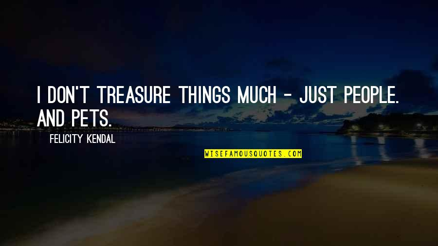 Things We Treasure Quotes By Felicity Kendal: I don't treasure things much - just people.
