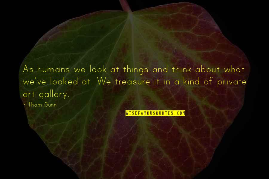 Things We Treasure Quotes By Thom Gunn: As humans we look at things and think