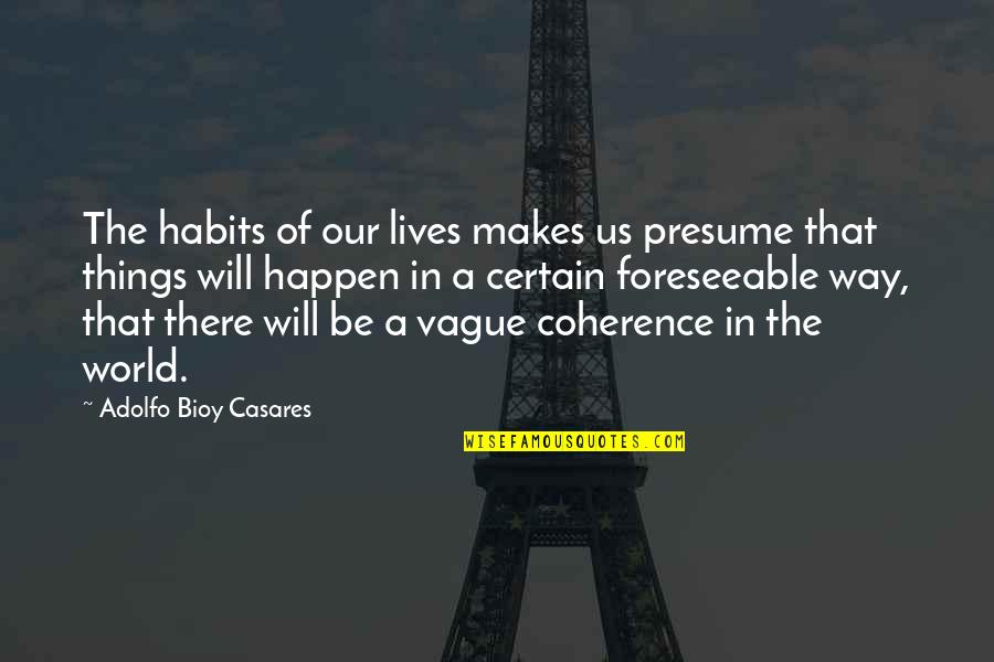Things Will Happen Quotes By Adolfo Bioy Casares: The habits of our lives makes us presume