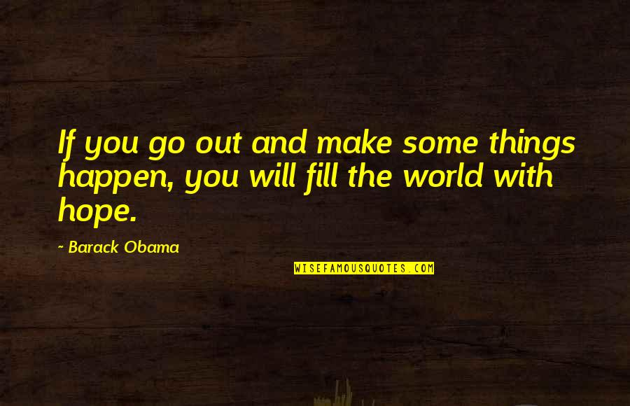 Things Will Happen Quotes By Barack Obama: If you go out and make some things