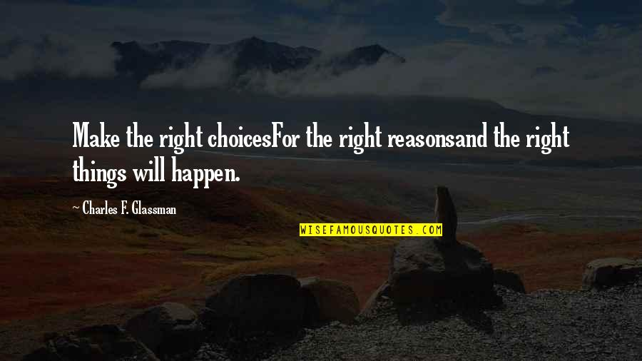 Things Will Happen Quotes By Charles F. Glassman: Make the right choicesFor the right reasonsand the