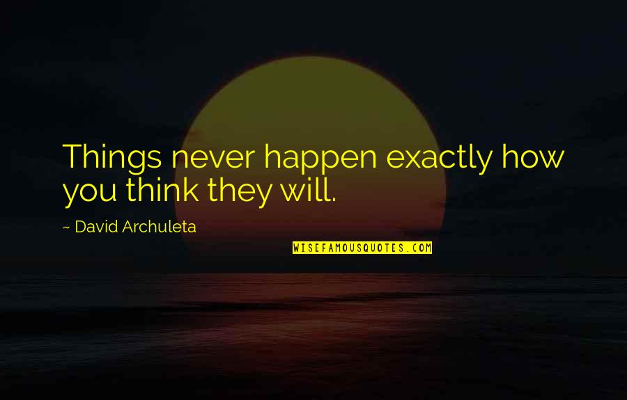 Things Will Happen Quotes By David Archuleta: Things never happen exactly how you think they