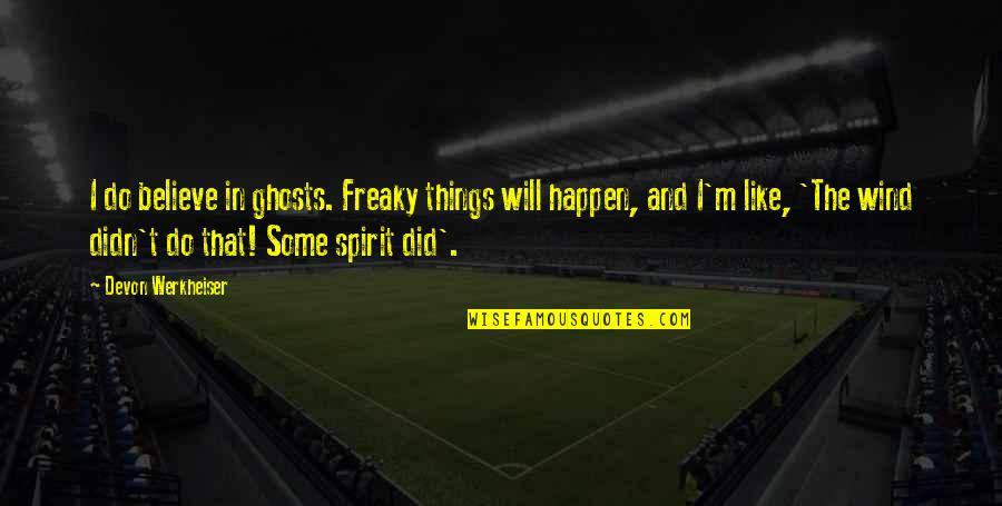 Things Will Happen Quotes By Devon Werkheiser: I do believe in ghosts. Freaky things will