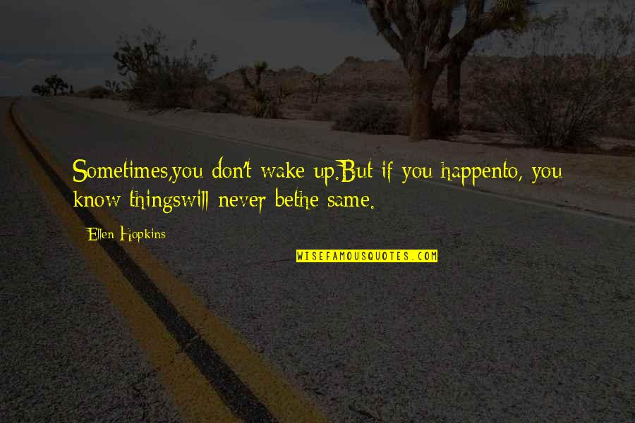 Things Will Happen Quotes By Ellen Hopkins: Sometimes,you don't wake up.But if you happento, you