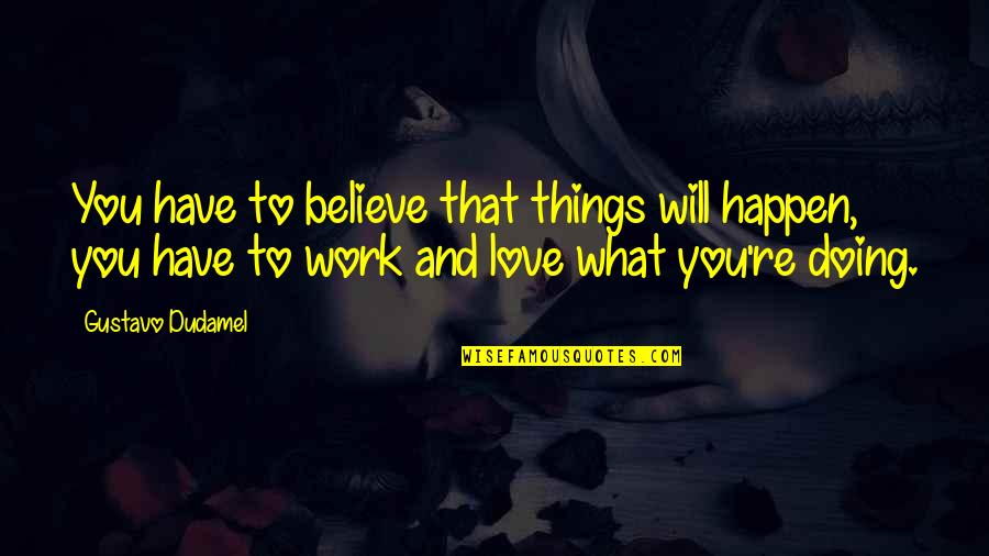 Things Will Happen Quotes By Gustavo Dudamel: You have to believe that things will happen,