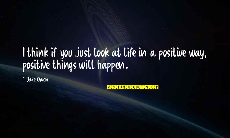 Things Will Happen Quotes By Jake Owen: I think if you just look at life