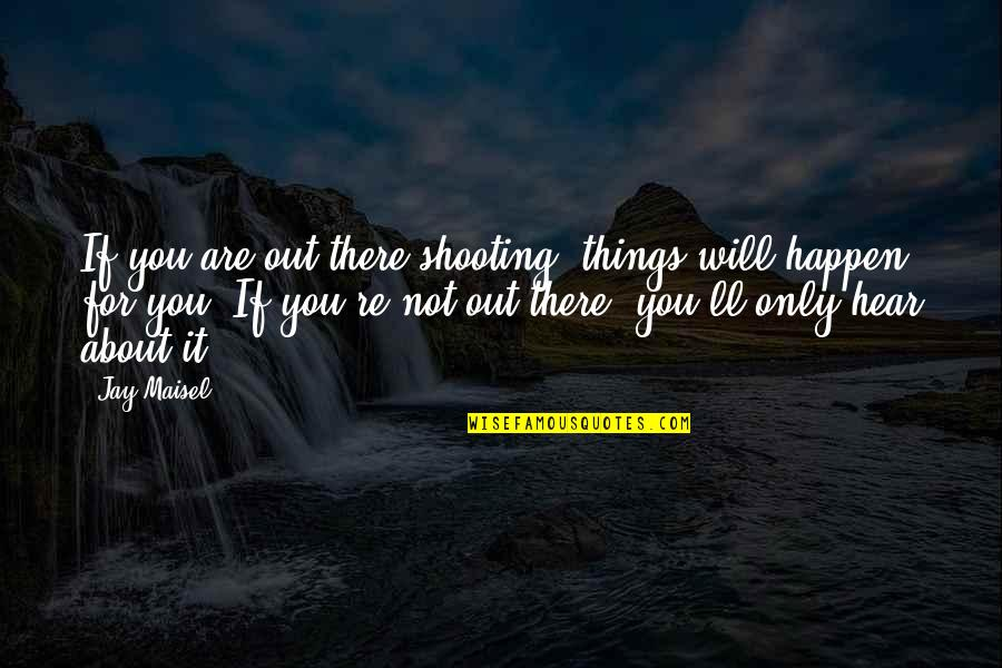Things Will Happen Quotes By Jay Maisel: If you are out there shooting, things will