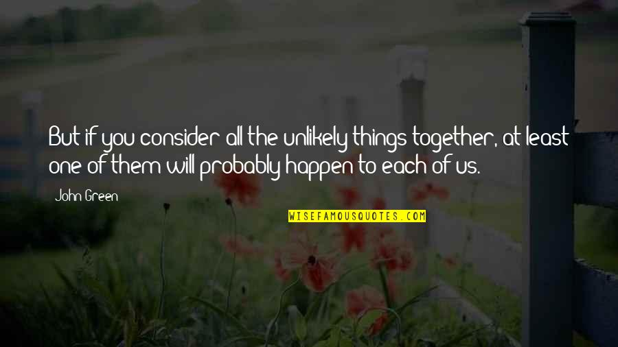 Things Will Happen Quotes By John Green: But if you consider all the unlikely things