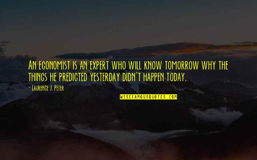 Things Will Happen Quotes By Laurence J. Peter: An economist is an expert who will know
