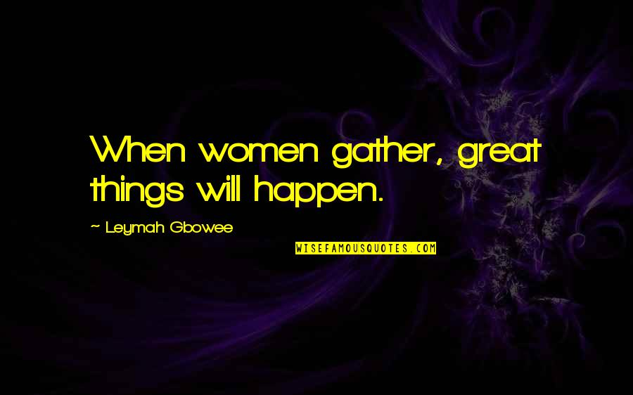 Things Will Happen Quotes By Leymah Gbowee: When women gather, great things will happen.