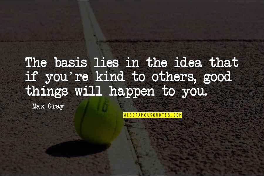Things Will Happen Quotes By Max Gray: The basis lies in the idea that if