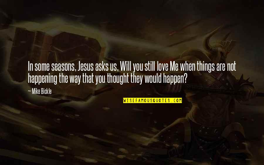 Things Will Happen Quotes By Mike Bickle: In some seasons, Jesus asks us, Will you