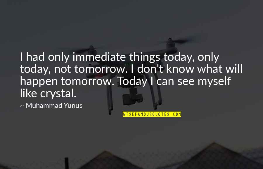 Things Will Happen Quotes By Muhammad Yunus: I had only immediate things today, only today,