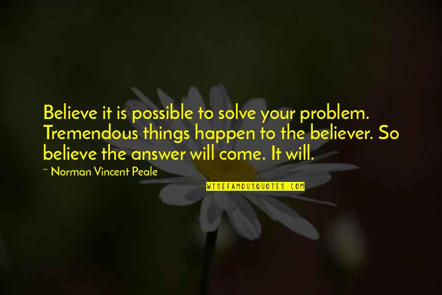 Things Will Happen Quotes By Norman Vincent Peale: Believe it is possible to solve your problem.