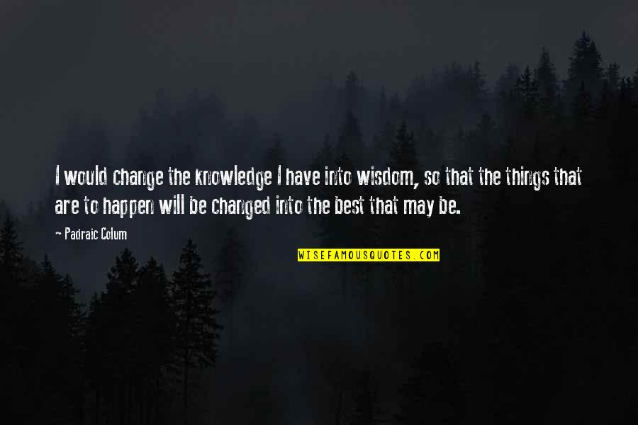 Things Will Happen Quotes By Padraic Colum: I would change the knowledge I have into