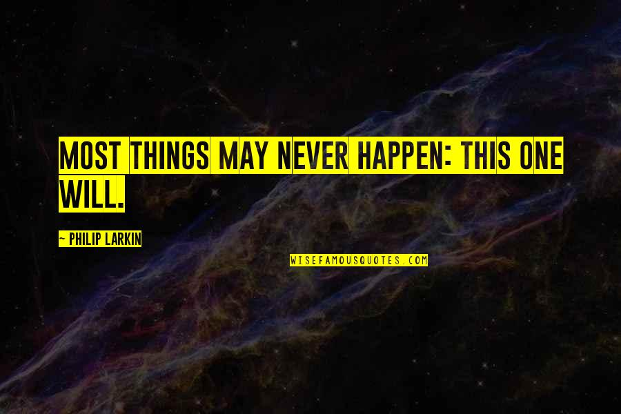 Things Will Happen Quotes By Philip Larkin: Most things may never happen: this one will.
