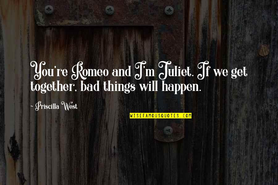 Things Will Happen Quotes By Priscilla West: You're Romeo and I'm Juliet. If we get