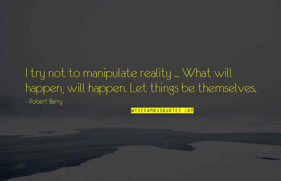 Things Will Happen Quotes By Robert Barry: I try not to manipulate reality ... What