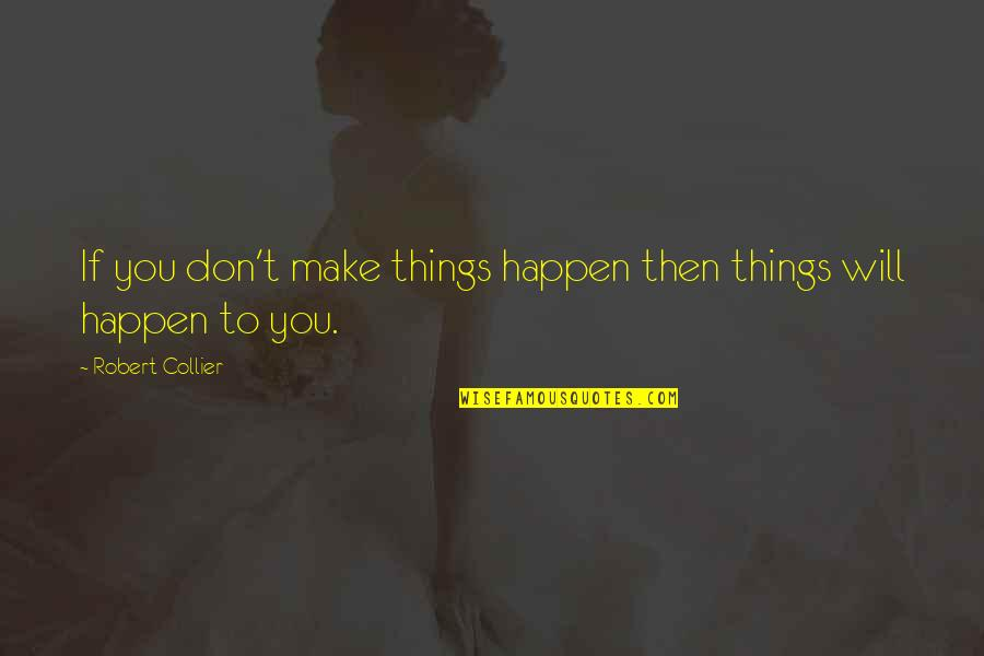 Things Will Happen Quotes By Robert Collier: If you don't make things happen then things