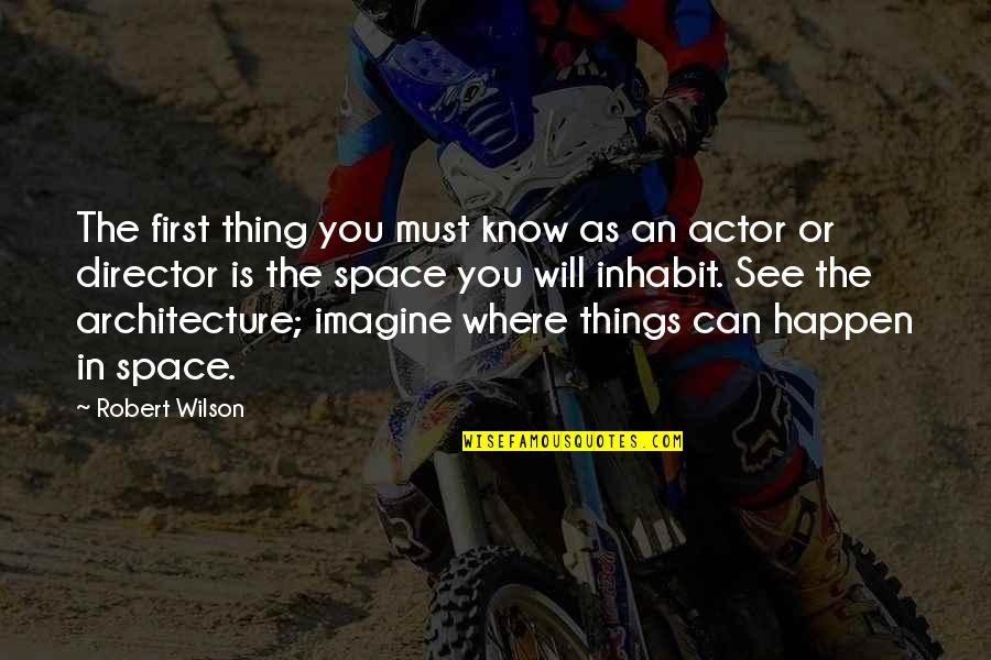 Things Will Happen Quotes By Robert Wilson: The first thing you must know as an