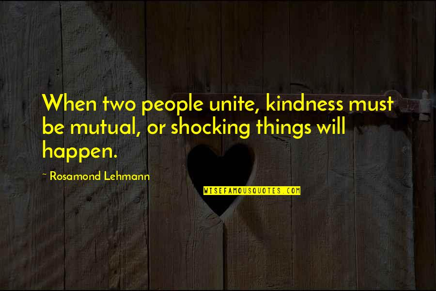 Things Will Happen Quotes By Rosamond Lehmann: When two people unite, kindness must be mutual,