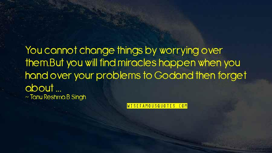 Things Will Happen Quotes By Tanu Reshma B Singh: You cannot change things by worrying over them.But