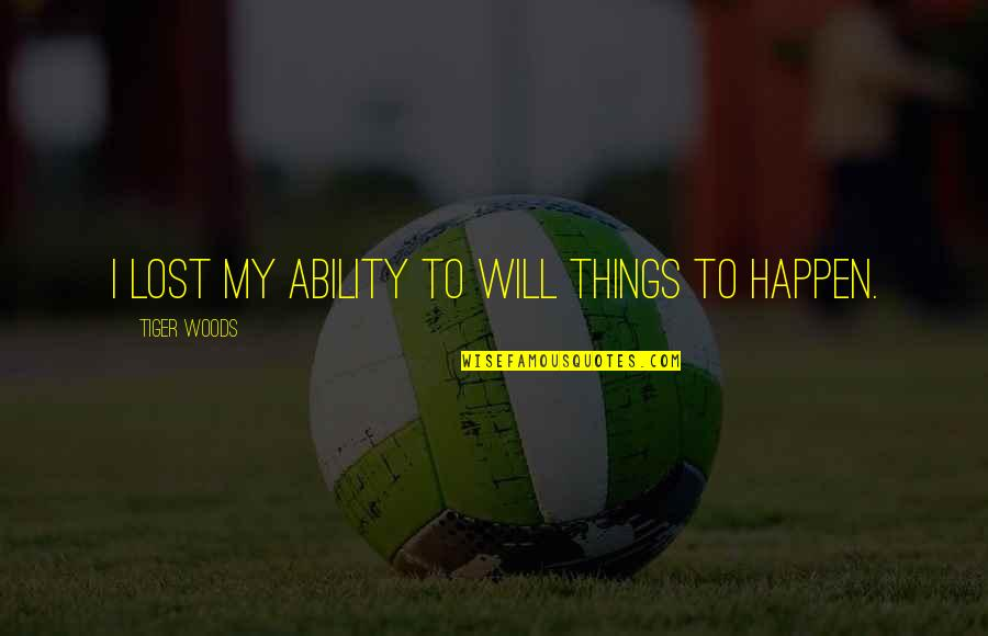 Things Will Happen Quotes By Tiger Woods: I lost my ability to will things to