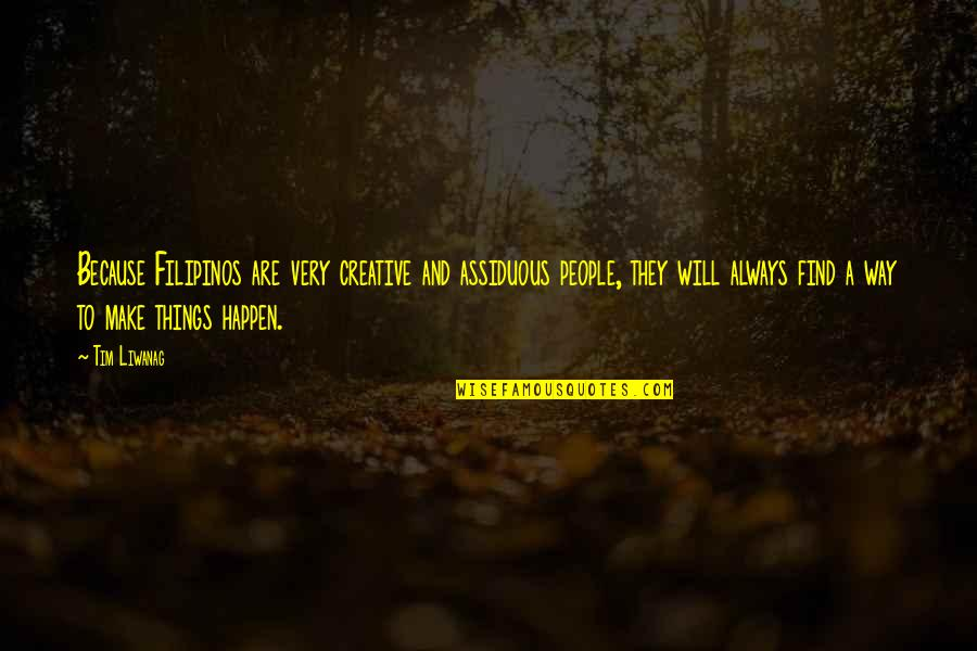 Things Will Happen Quotes By Tim Liwanag: Because Filipinos are very creative and assiduous people,