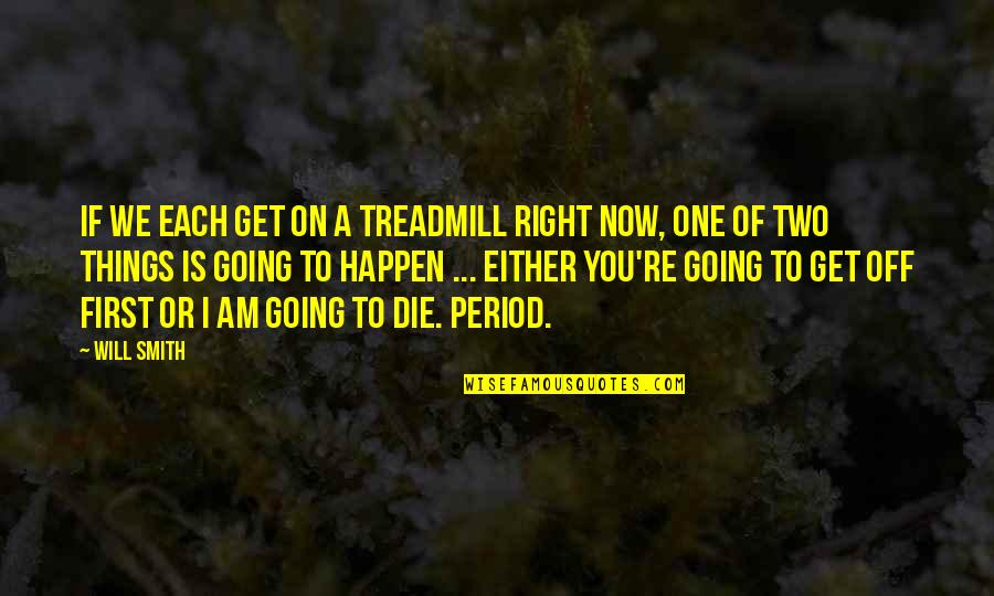 Things Will Happen Quotes By Will Smith: If we each get on a treadmill right