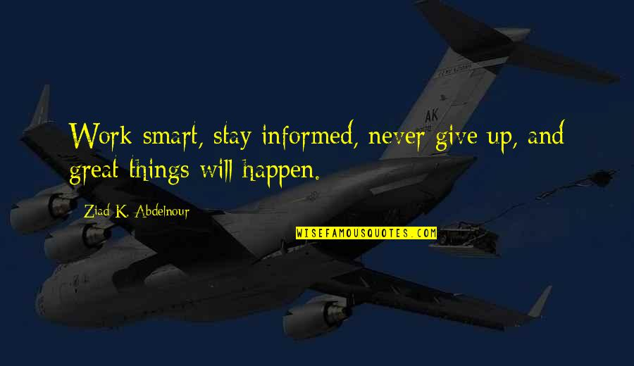 Things Will Happen Quotes By Ziad K. Abdelnour: Work smart, stay informed, never give up, and
