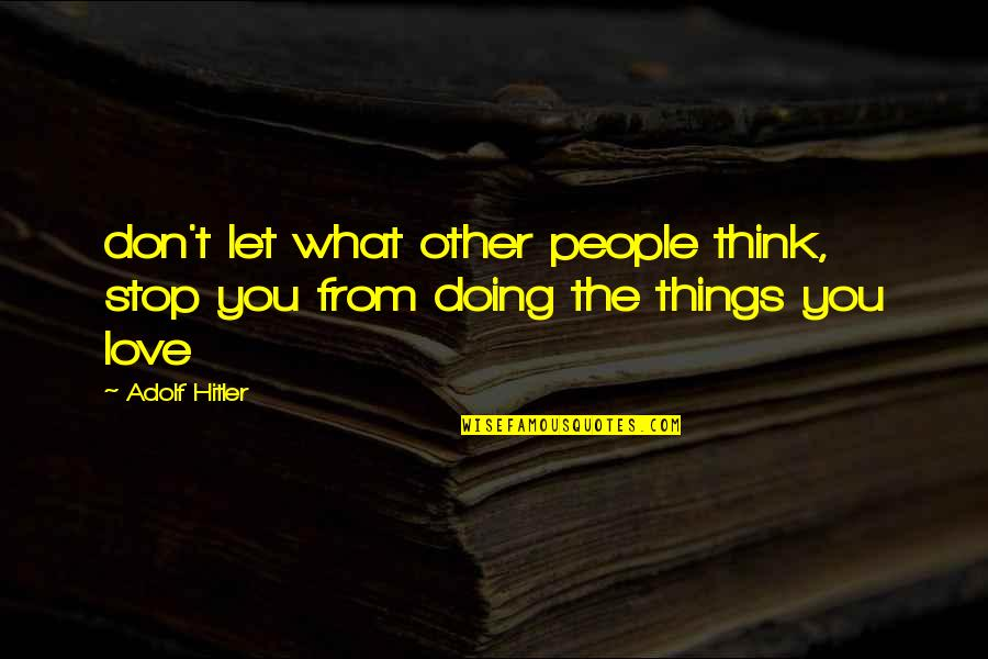 Things You Love Quotes By Adolf Hitler: don't let what other people think, stop you