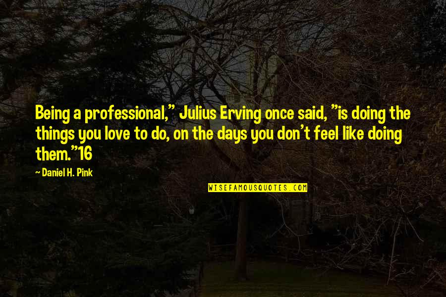 """Things You Love Quotes By Daniel H. Pink: Being a professional,"""" Julius Erving once said, """"is"""