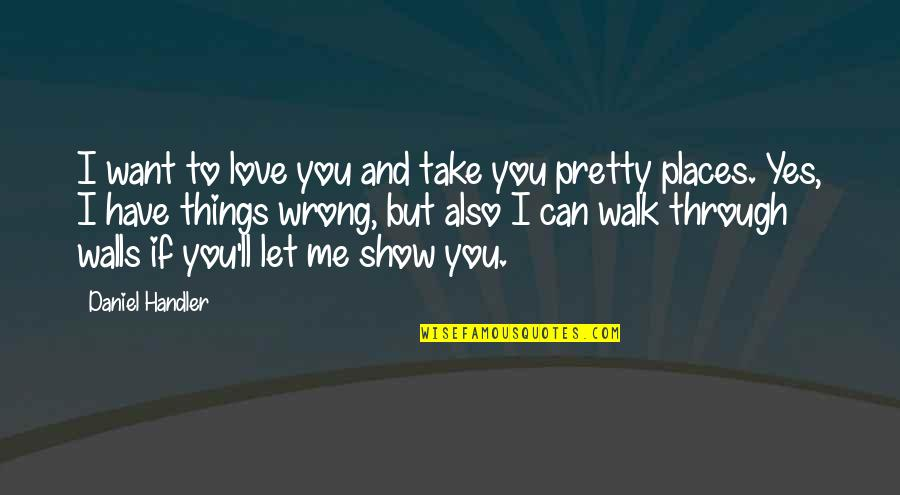 Things You Love Quotes By Daniel Handler: I want to love you and take you