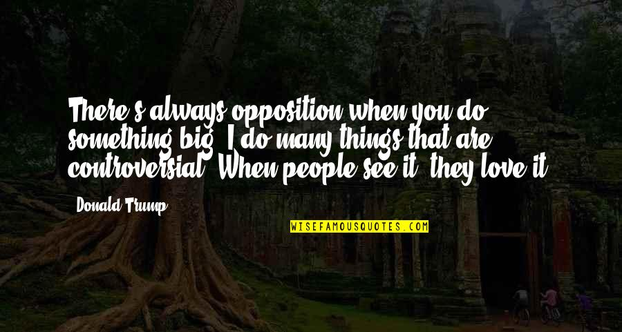 Things You Love Quotes By Donald Trump: There's always opposition when you do something big.