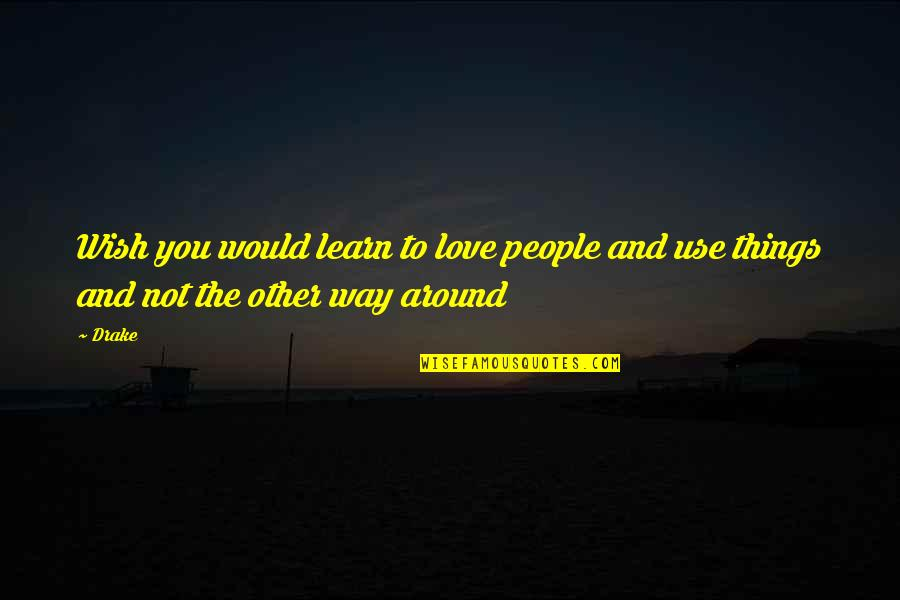 Things You Love Quotes By Drake: Wish you would learn to love people and