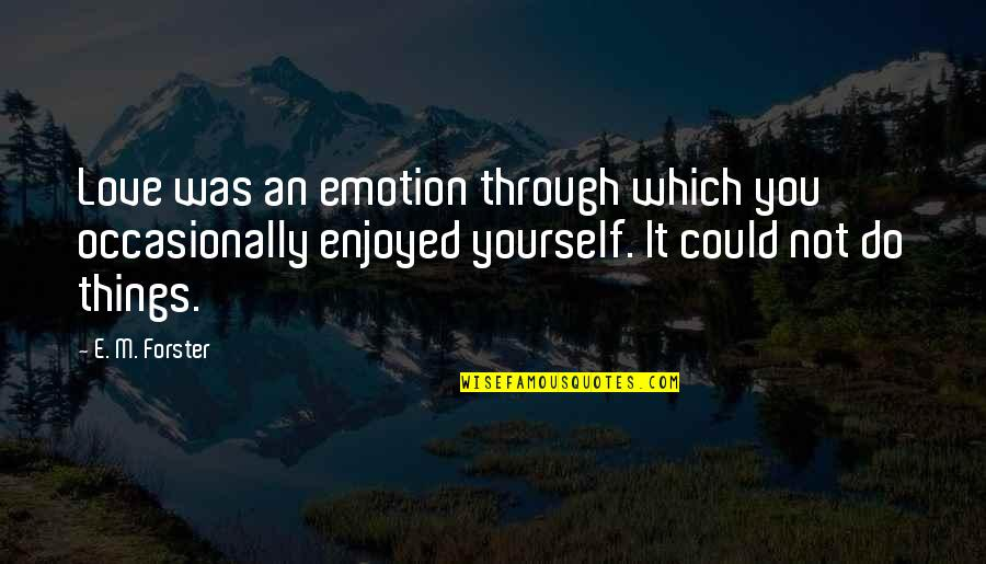 Things You Love Quotes By E. M. Forster: Love was an emotion through which you occasionally