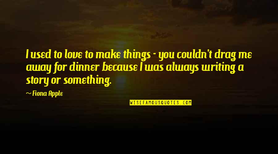 Things You Love Quotes By Fiona Apple: I used to love to make things -