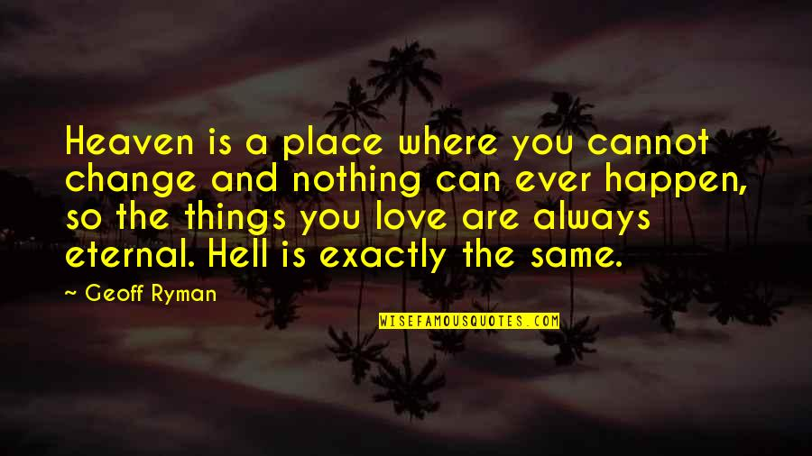 Things You Love Quotes By Geoff Ryman: Heaven is a place where you cannot change