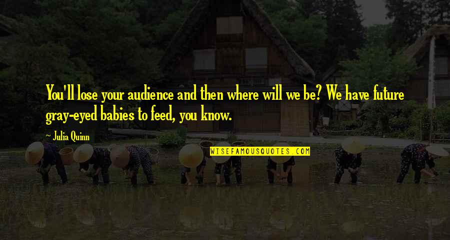 Things You Love Quotes By Julia Quinn: You'll lose your audience and then where will