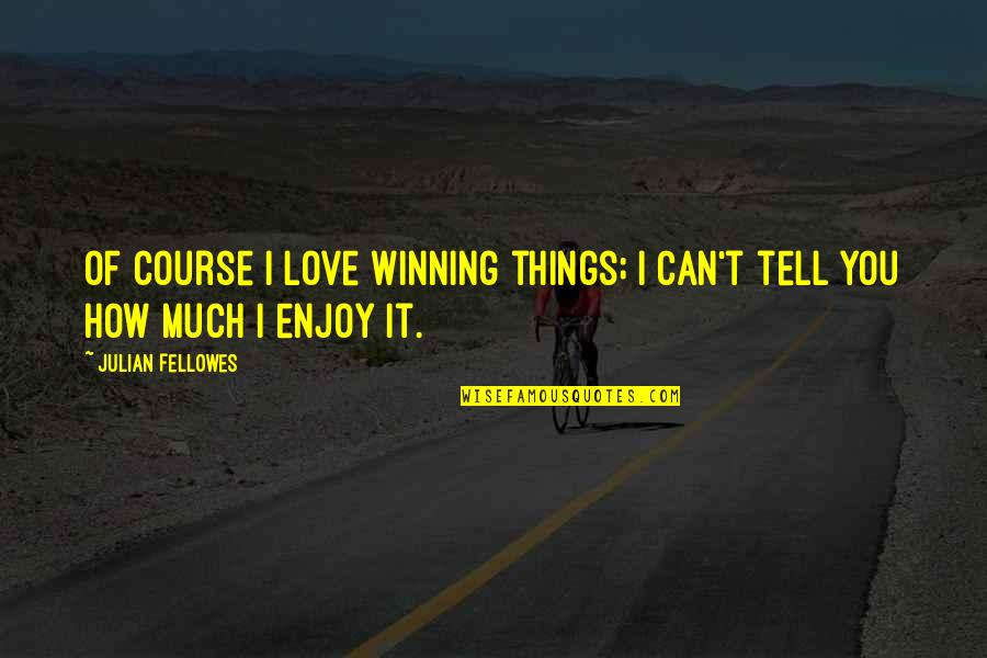 Things You Love Quotes By Julian Fellowes: Of course I love winning things; I can't
