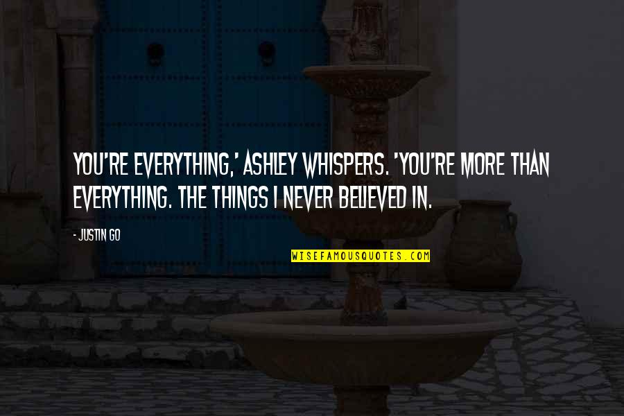 Things You Love Quotes By Justin Go: You're everything,' Ashley whispers. 'You're more than everything.