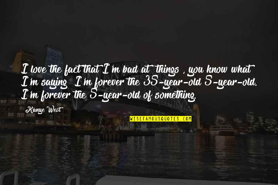 Things You Love Quotes By Kanye West: I love the fact that I'm bad at