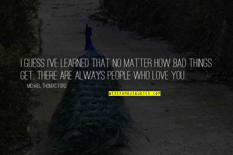 Things You Love Quotes By Michael Thomas Ford: I guess I've learned that no matter how