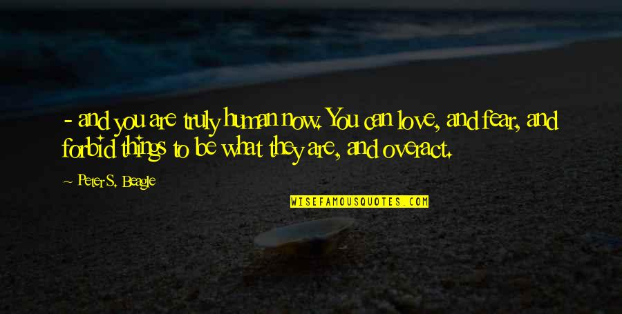 Things You Love Quotes By Peter S. Beagle: - and you are truly human now. You
