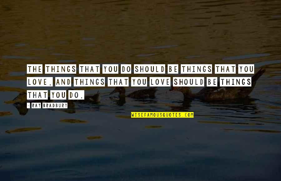 Things You Love Quotes By Ray Bradbury: The things that you do should be things