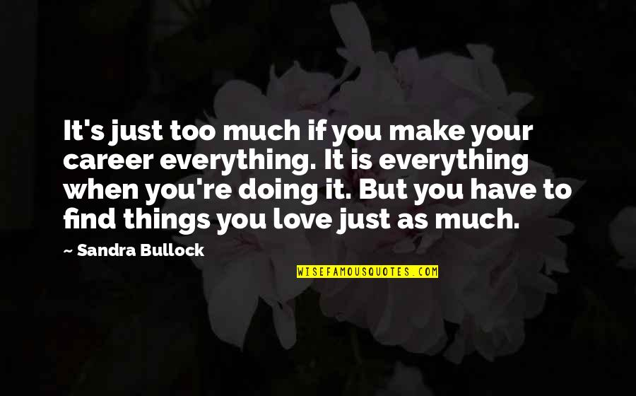Things You Love Quotes By Sandra Bullock: It's just too much if you make your