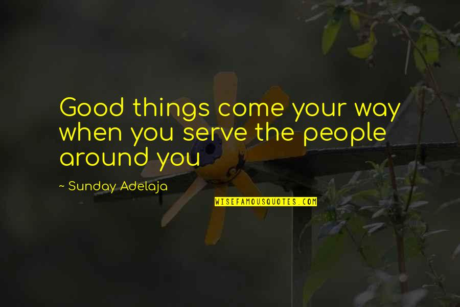 Things You Love Quotes By Sunday Adelaja: Good things come your way when you serve