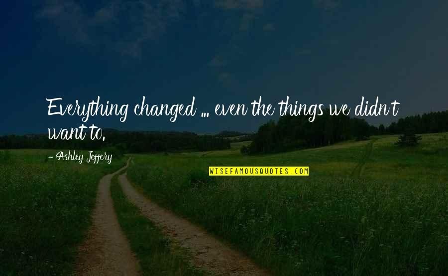 Things You Want Most Quotes By Ashley Jeffery: Everything changed ... even the things we didn't