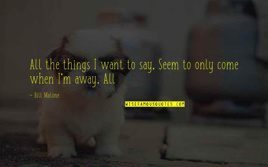 Things You Want Most Quotes By Bill Malone: All the things I want to say, Seem