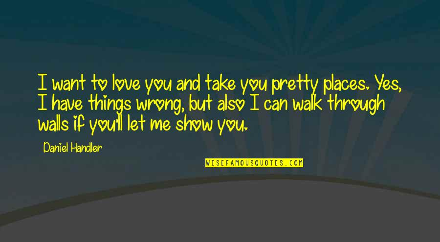 Things You Want Most Quotes By Daniel Handler: I want to love you and take you